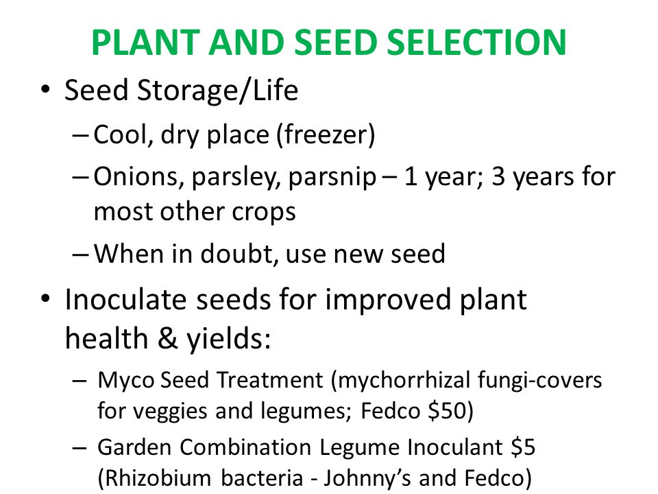 PLANT AND SEED SELECTION Seed Storage/Life – Cool, dry place (freezer) – Onions, parsley, parsnip – 1 year; 3 years for most other crops – When in doubt, use new seed Inoculate seeds for improved plant health & yields: – Myco Seed Treatment (mychorrhizal fungi-covers for veggies and legumes; Fedco $50) – Garden Combination Legume Inoculant $5 (Rhizobium bacteria - Johnny's and Fedco)