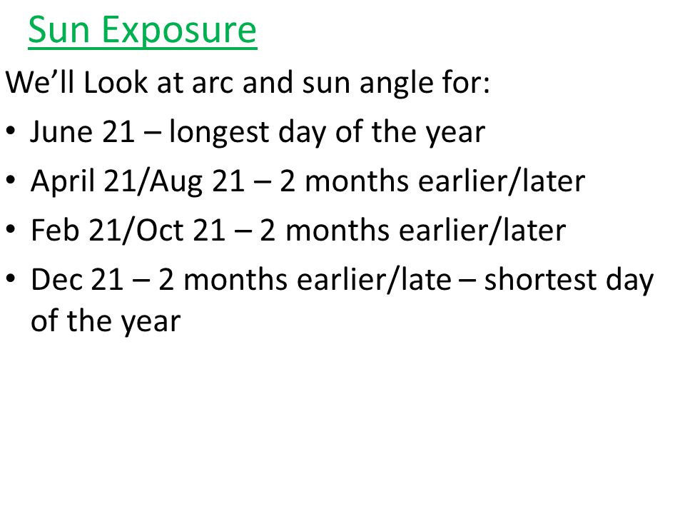 Sun Exposure We'll Look at arc and sun angle for: June 21 – longest day of the year April 21/Aug 21 – 2 months earlier/later Feb 21/Oct 21 – 2 months earlier/later Dec 21 – 2 months earlier/late – shortest day of the year