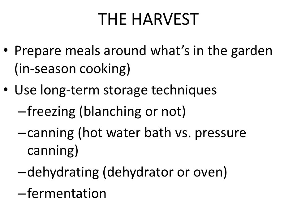 THE HARVEST Prepare meals around what's in the garden (in-season cooking) Use long-term storage techniques – freezing (blanching or not) – canning (hot water bath vs.