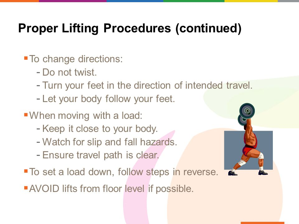 Proper Lifting Procedures (continued)  To change directions:  Do not twist.  Turn your feet in the direction of intended travel.  Let your body fo
