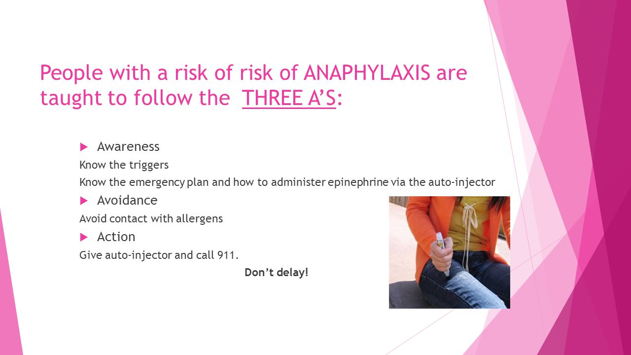 People with a risk of risk of ANAPHYLAXIS are taught to follow the THREE A'S:  Awareness Know the triggers Know the emergency plan and how to administer epinephrine via the auto-injector  Avoidance Avoid contact with allergens  Action Give auto-injector and call 911.