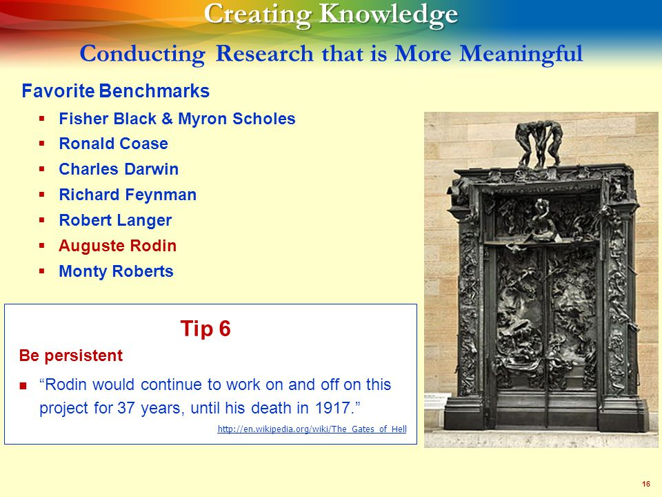 16 Creating Knowledge Creating Knowledge Conducting Research that is More Meaningful Favorite Benchmarks   Fisher Black & Myron Scholes   Ronald Coase   Charles Darwin   Richard Feynman   Robert Langer   Auguste Rodin   Monty Roberts Tip 6 Be persistent Rodin would continue to work on and off on this project for 37 years, until his death in 1917. http://en.wikipedia.org/wiki/The_Gates_of_Hell