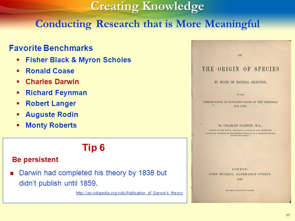 17 Creating Knowledge Creating Knowledge Conducting Research that is More Meaningful Favorite Benchmarks   Fisher Black & Myron Scholes   Ronald Coase   Charles Darwin   Richard Feynman   Robert Langer   Auguste Rodin   Monty Roberts Tip 6 Darwin had completed his theory by 1838 but didn't publish until 1859.