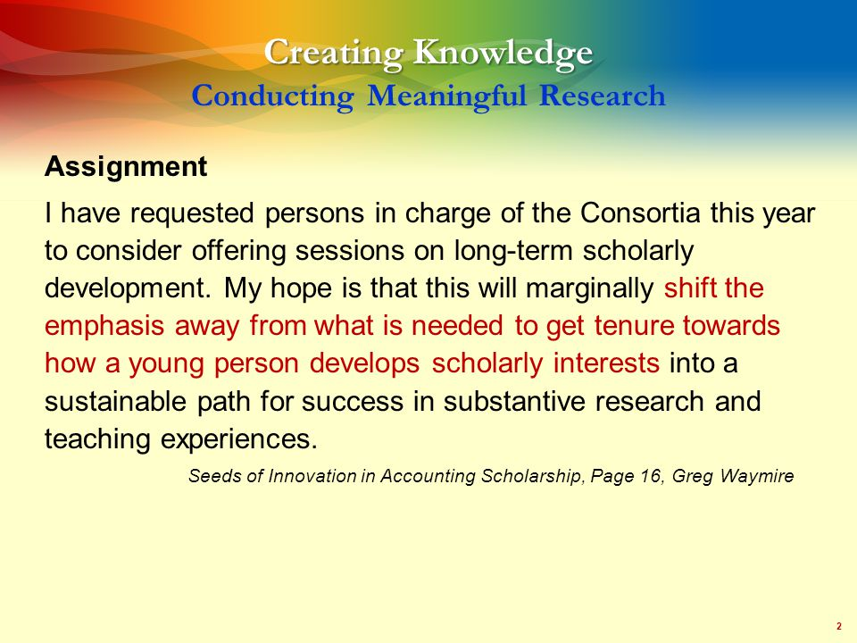 2 Creating Knowledge Creating Knowledge Conducting Meaningful Research Assignment I have requested persons in charge of the Consortia this year to consider offering sessions on long-term scholarly development.