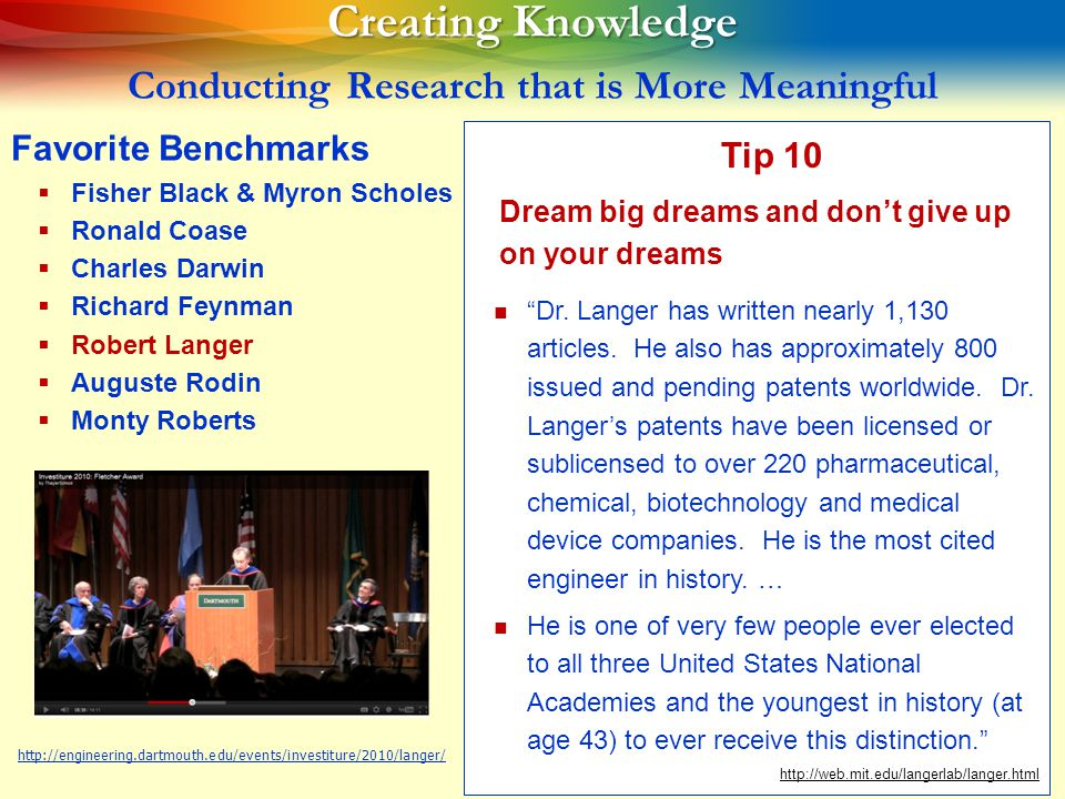 23 Creating Knowledge Creating Knowledge Conducting Research that is More Meaningful Favorite Benchmarks   Fisher Black & Myron Scholes   Ronald Coase   Charles Darwin   Richard Feynman   Robert Langer   Auguste Rodin   Monty Roberts Tip 10 Dream big dreams and don't give up on your dreams Dr.
