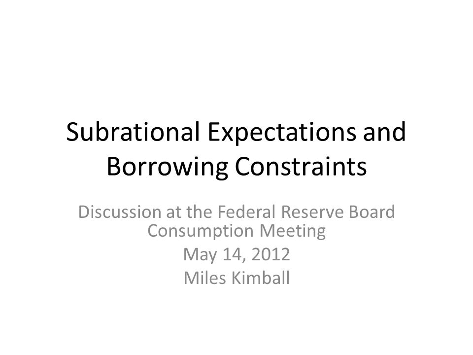 Subrational Expectations and Borrowing Constraints Discussion at the Federal Reserve Board Consumption Meeting May 14, 2012 Miles Kimball