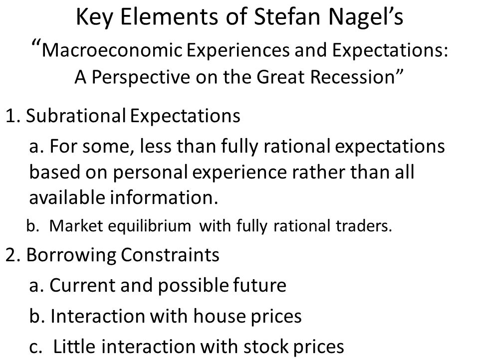 "Key Elements of Stefan Nagel's "" Macroeconomic Experiences and Expectations: A Perspective on the Great Recession"" 1. Subrational Expectations a. For"
