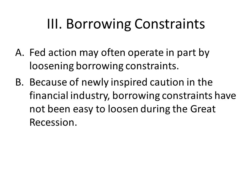 III. Borrowing Constraints A.Fed action may often operate in part by loosening borrowing constraints. B.Because of newly inspired caution in the finan
