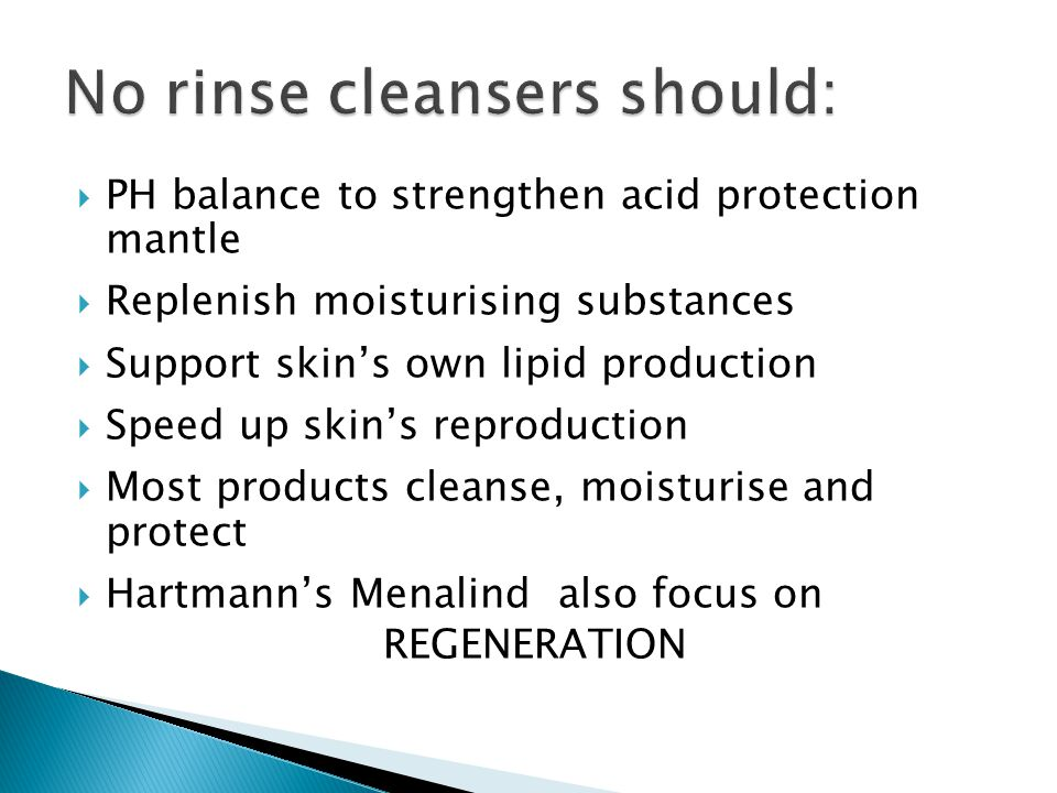  PH balance to strengthen acid protection mantle  Replenish moisturising substances  Support skin's own lipid production  Speed up skin's reproduction  Most products cleanse, moisturise and protect  Hartmann's Menalind also focus on REGENERATION