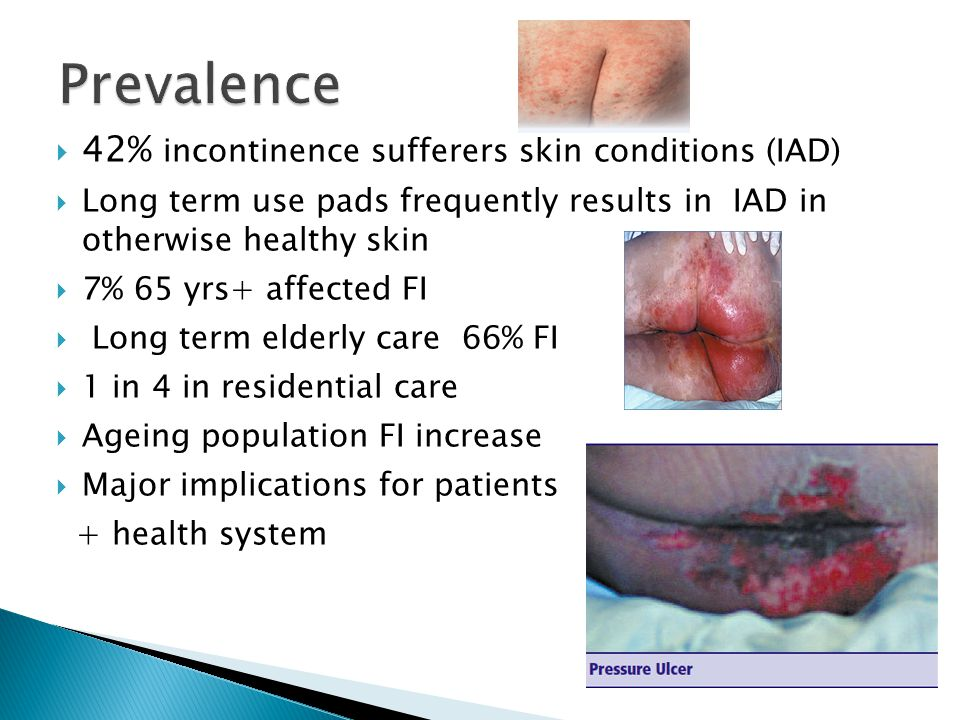  42% incontinence sufferers skin conditions (IAD)  Long term use pads frequently results in IAD in otherwise healthy skin  7% 65 yrs+ affected FI  Long term elderly care 66% FI  1 in 4 in residential care  Ageing population FI increase  Major implications for patients + health system