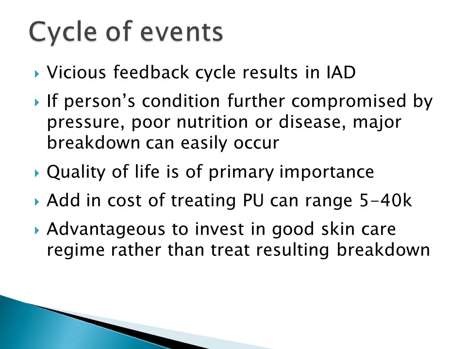  Vicious feedback cycle results in IAD  If person's condition further compromised by pressure, poor nutrition or disease, major breakdown can easily occur  Quality of life is of primary importance  Add in cost of treating PU can range 5-40k  Advantageous to invest in good skin care regime rather than treat resulting breakdown