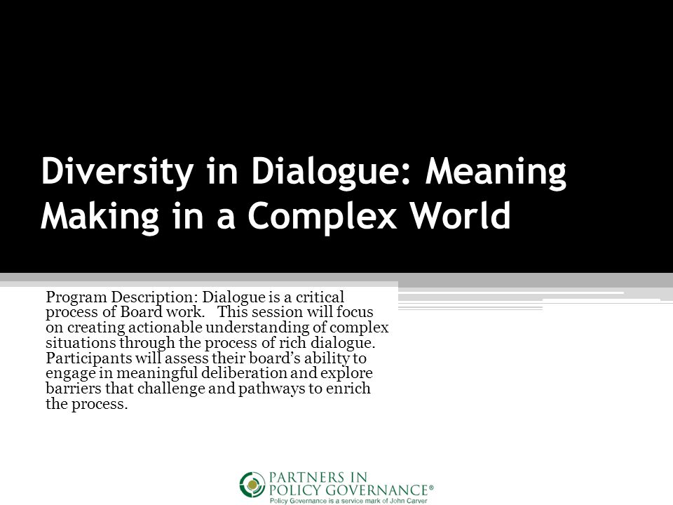 Diversity in Dialogue: Meaning Making in a Complex World Program Description: Dialogue is a critical process of Board work.