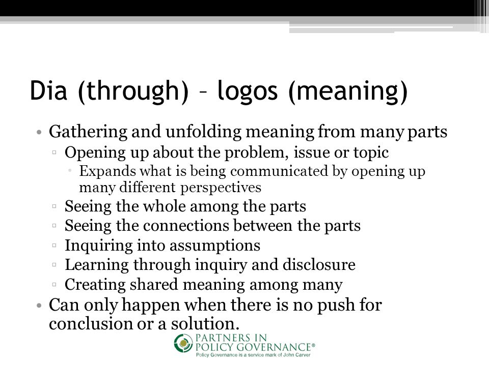 Dia (through) – logos (meaning) Gathering and unfolding meaning from many parts ▫Opening up about the problem, issue or topic  Expands what is being communicated by opening up many different perspectives ▫Seeing the whole among the parts ▫Seeing the connections between the parts ▫Inquiring into assumptions ▫Learning through inquiry and disclosure ▫Creating shared meaning among many Can only happen when there is no push for conclusion or a solution.