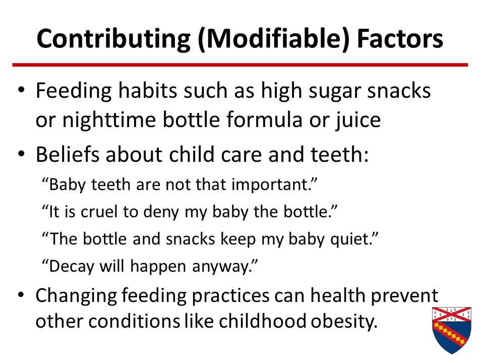 "Contributing (Modifiable) Factors Feeding habits such as high sugar snacks or nighttime bottle formula or juice Beliefs about child care and teeth: ""B"