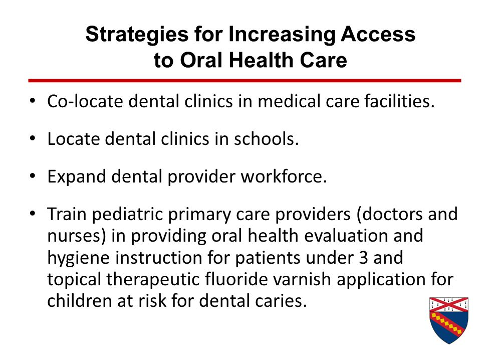 Strategies for Increasing Access to Oral Health Care Co-locate dental clinics in medical care facilities. Locate dental clinics in schools. Expand den
