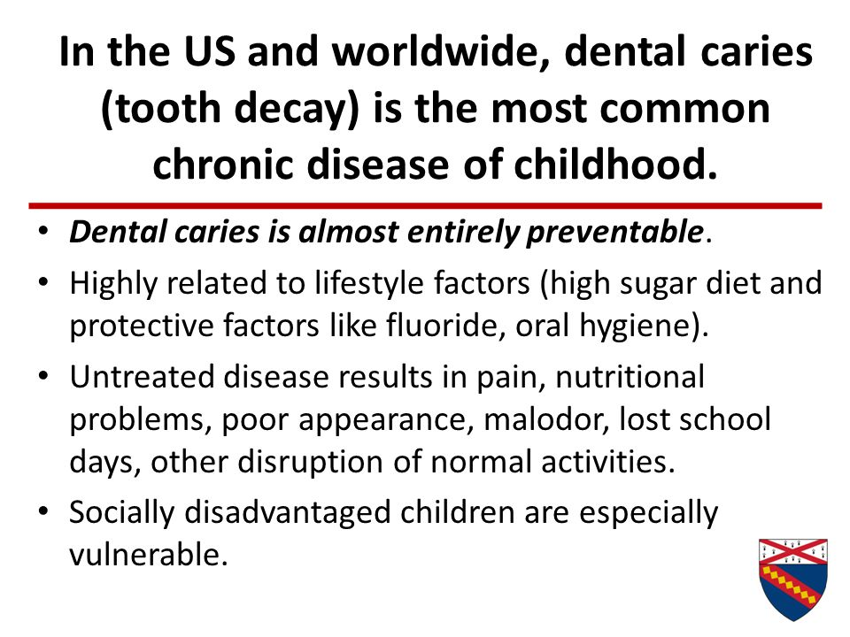 In the US and worldwide, dental caries (tooth decay) is the most common chronic disease of childhood. Dental caries is almost entirely preventable. Hi