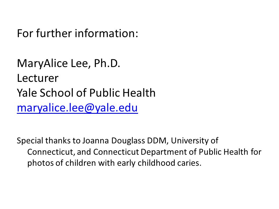 For further information: MaryAlice Lee, Ph.D. Lecturer Yale School of Public Health maryalice.lee@yale.edu Special thanks to Joanna Douglass DDM, Univ