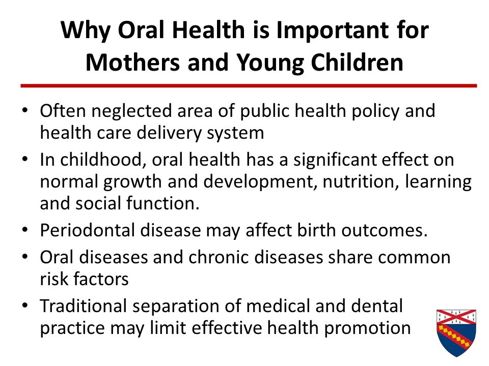 Why Oral Health is Important for Mothers and Young Children Often neglected area of public health policy and health care delivery system In childhood,