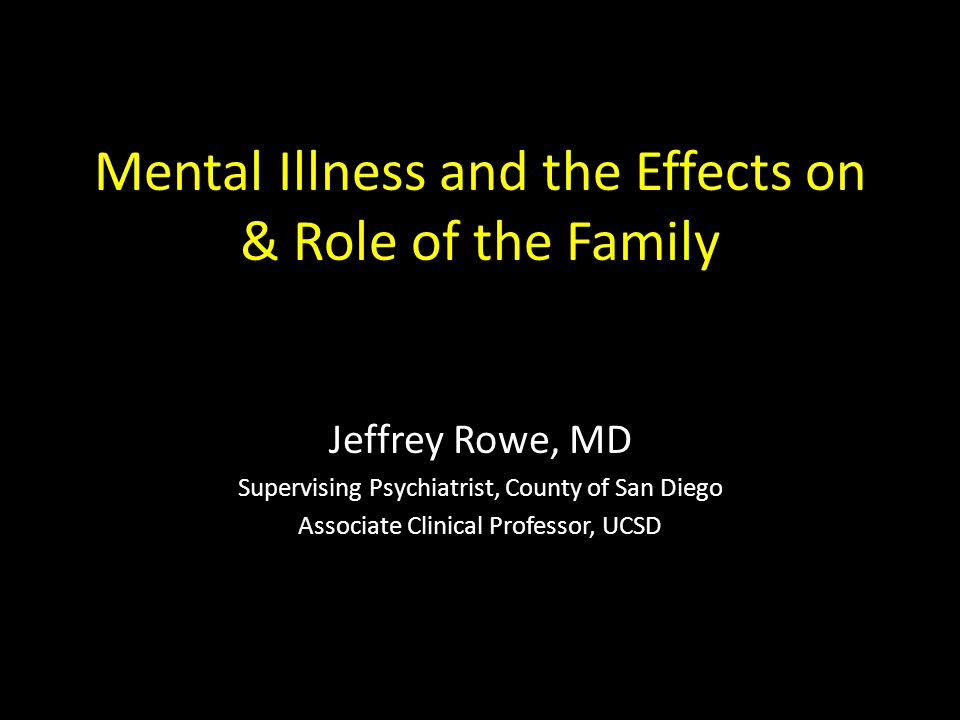 Mental Illness and the Effects on & Role of the Family Jeffrey Rowe, MD Supervising Psychiatrist, County of San Diego Associate Clinical Professor, UC