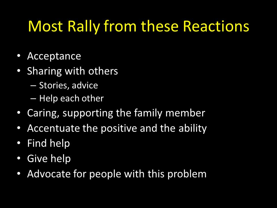 Most Rally from these Reactions Acceptance Sharing with others – Stories, advice – Help each other Caring, supporting the family member Accentuate the