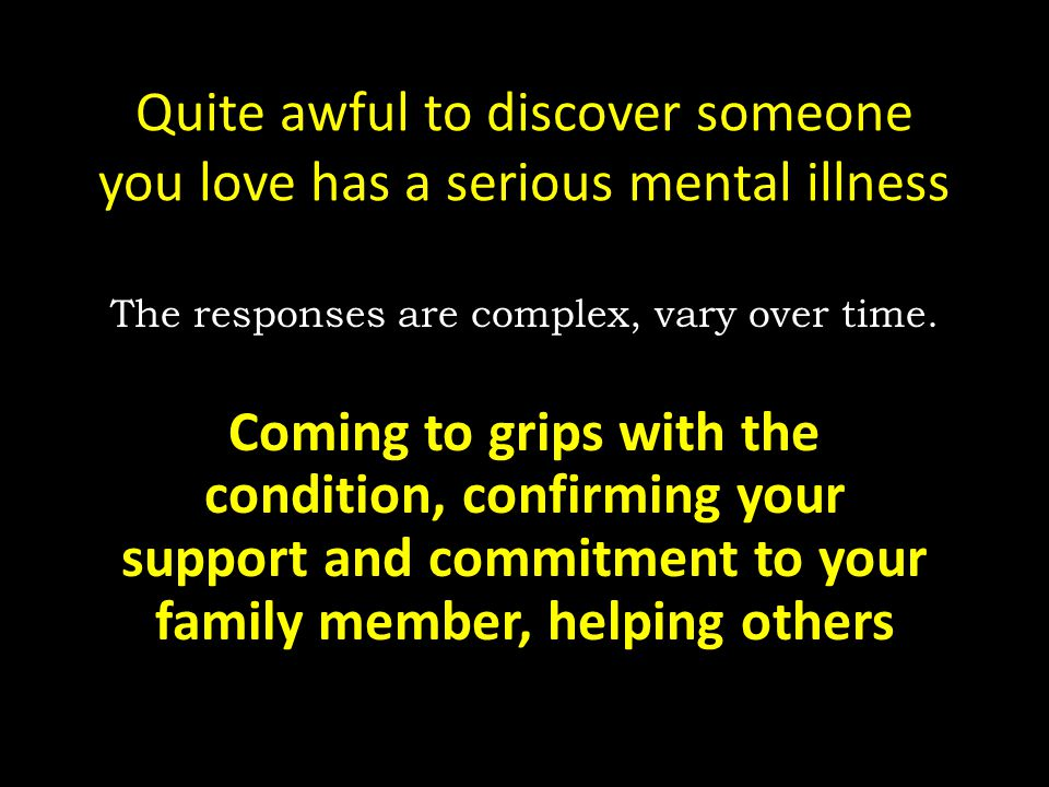 Quite awful to discover someone you love has a serious mental illness The responses are complex, vary over time. Coming to grips with the condition, c