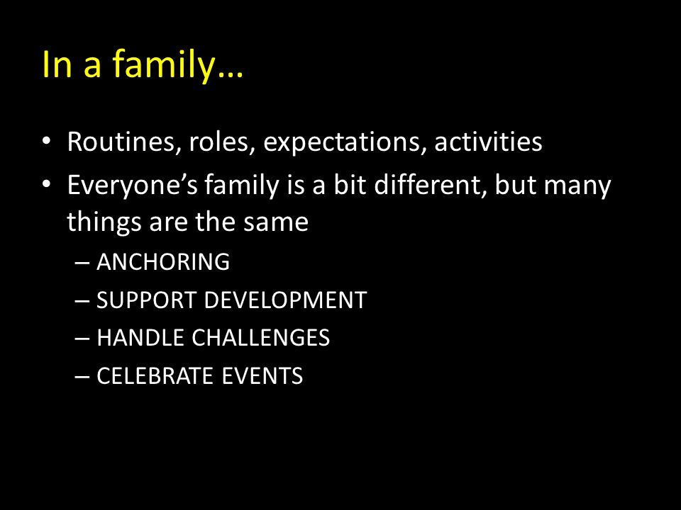 In a family… Routines, roles, expectations, activities Everyone's family is a bit different, but many things are the same – ANCHORING – SUPPORT DEVELOPMENT – HANDLE CHALLENGES – CELEBRATE EVENTS