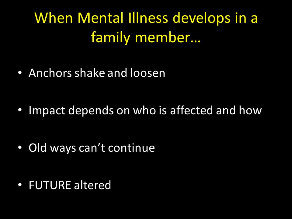 When Mental Illness develops in a family member… Anchors shake and loosen Impact depends on who is affected and how Old ways can't continue FUTURE alt