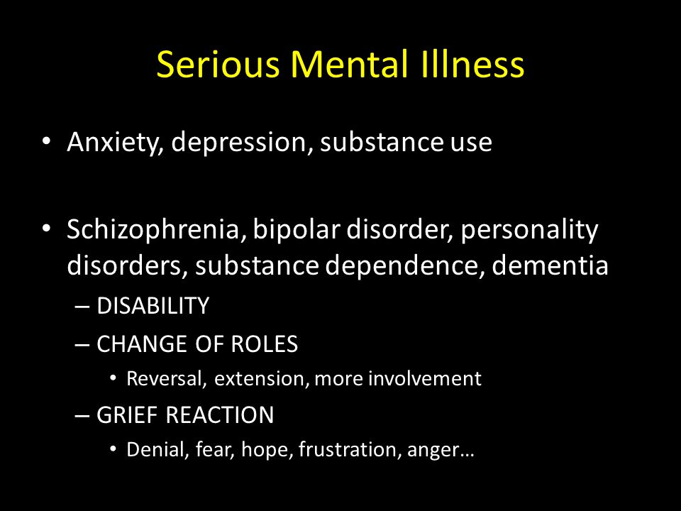 Serious Mental Illness Anxiety, depression, substance use Schizophrenia, bipolar disorder, personality disorders, substance dependence, dementia – DIS