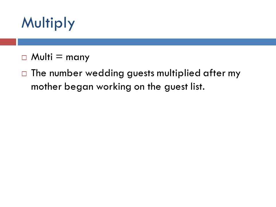 Multiply  Multi = many  The number wedding guests multiplied after my mother began working on the guest list.