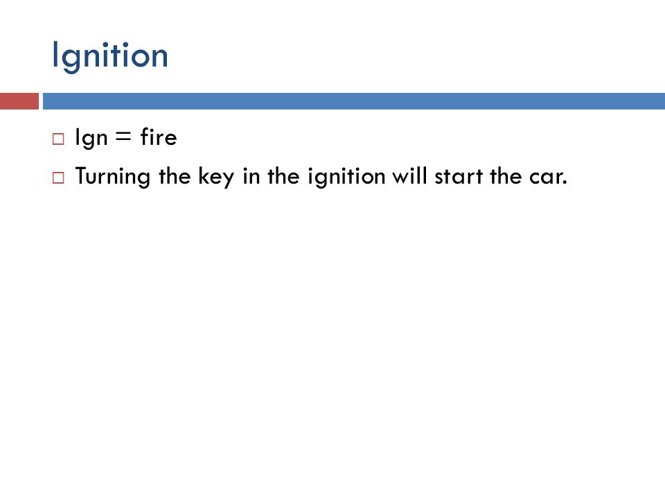 Ignition  Ign = fire  Turning the key in the ignition will start the car.
