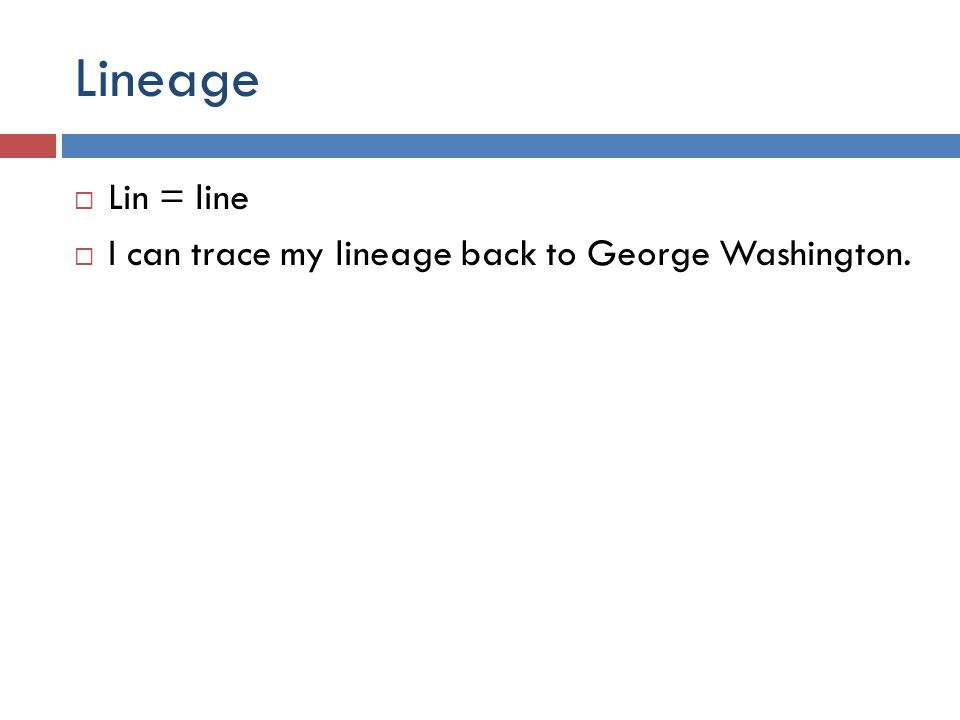 Lineage  Lin = line  I can trace my lineage back to George Washington.