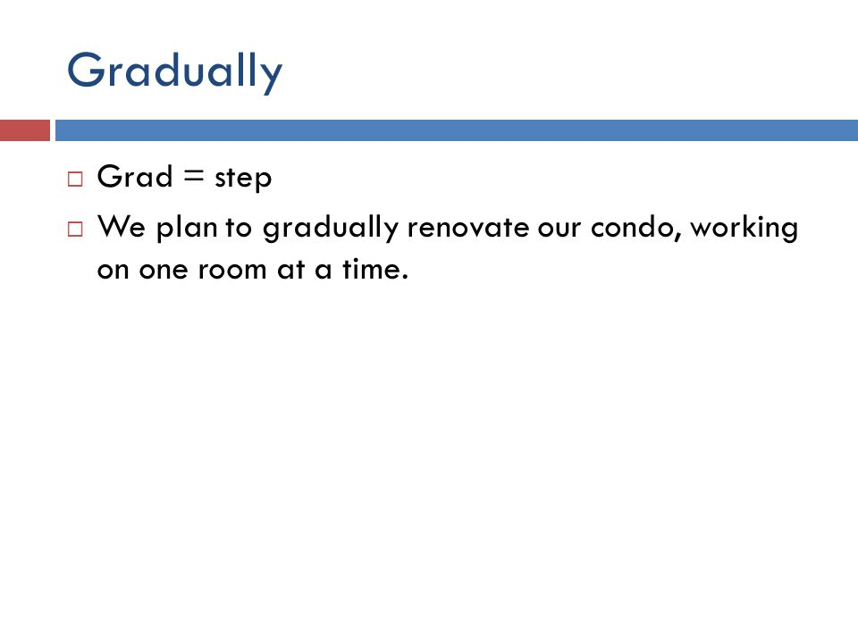Gradually  Grad = step  We plan to gradually renovate our condo, working on one room at a time.