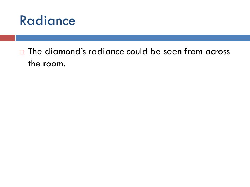 Radiance  The diamond's radiance could be seen from across the room.