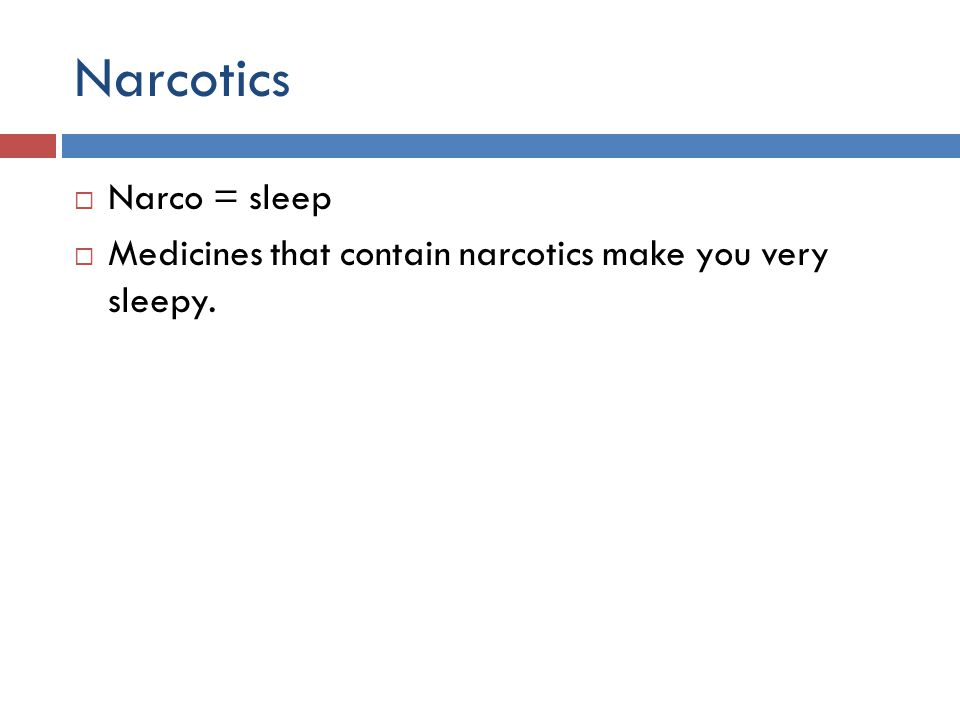 Narcotics  Narco = sleep  Medicines that contain narcotics make you very sleepy.