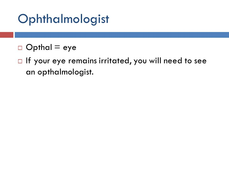 Ophthalmologist  Opthal = eye  If your eye remains irritated, you will need to see an opthalmologist.