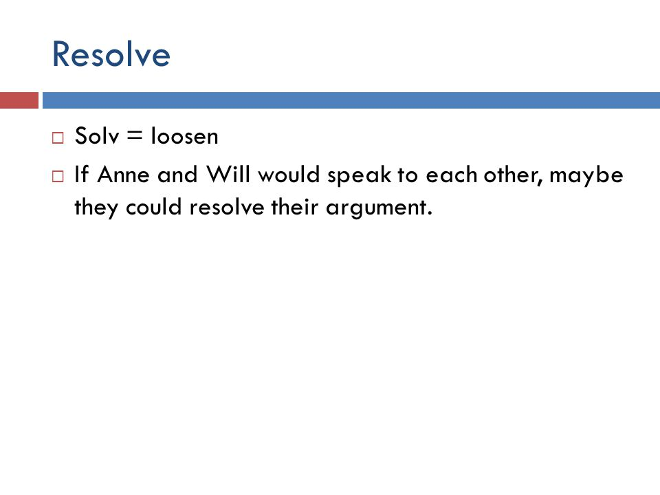 Resolve  Solv = loosen  If Anne and Will would speak to each other, maybe they could resolve their argument.