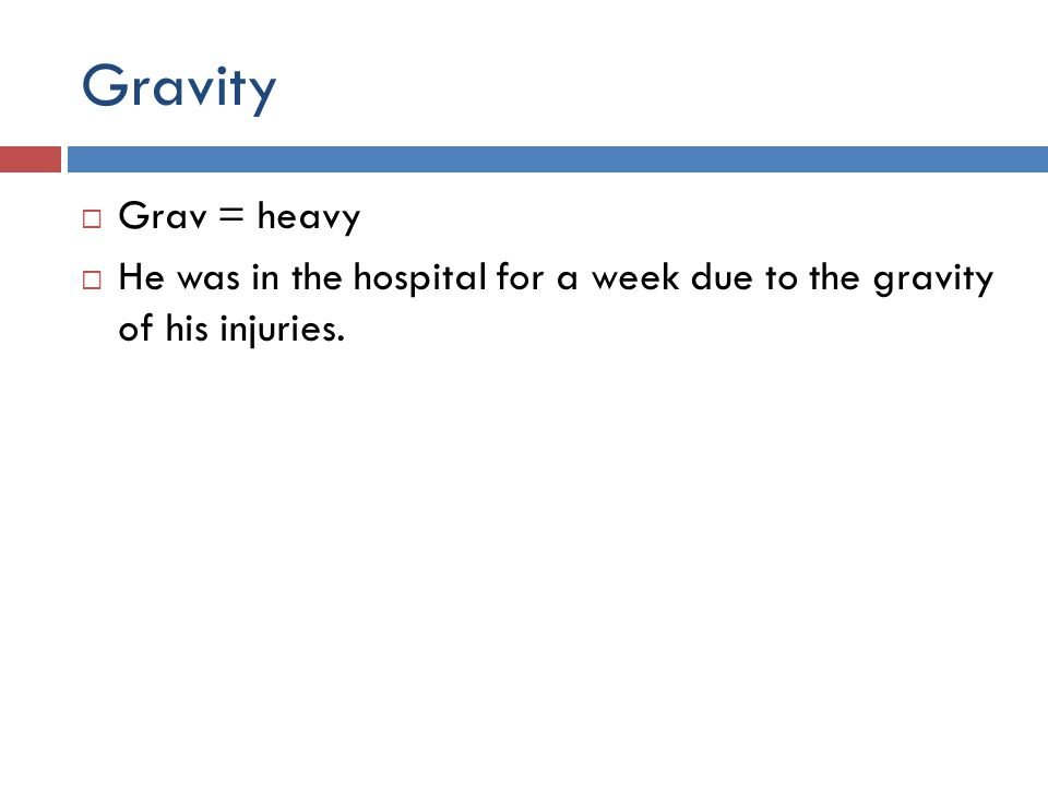 Gravity  Grav = heavy  He was in the hospital for a week due to the gravity of his injuries.