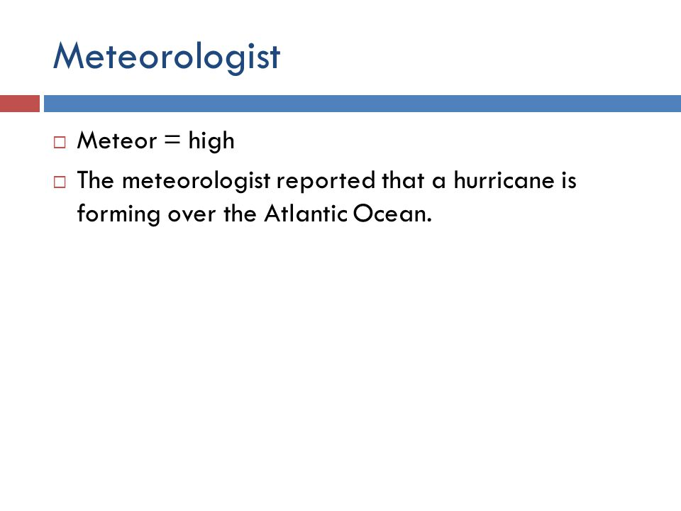 Meteorologist  Meteor = high  The meteorologist reported that a hurricane is forming over the Atlantic Ocean.