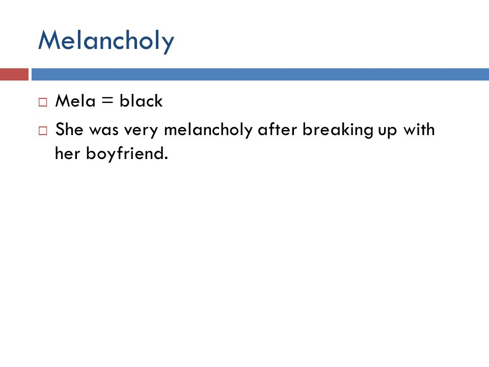 Melancholy  Mela = black  She was very melancholy after breaking up with her boyfriend.