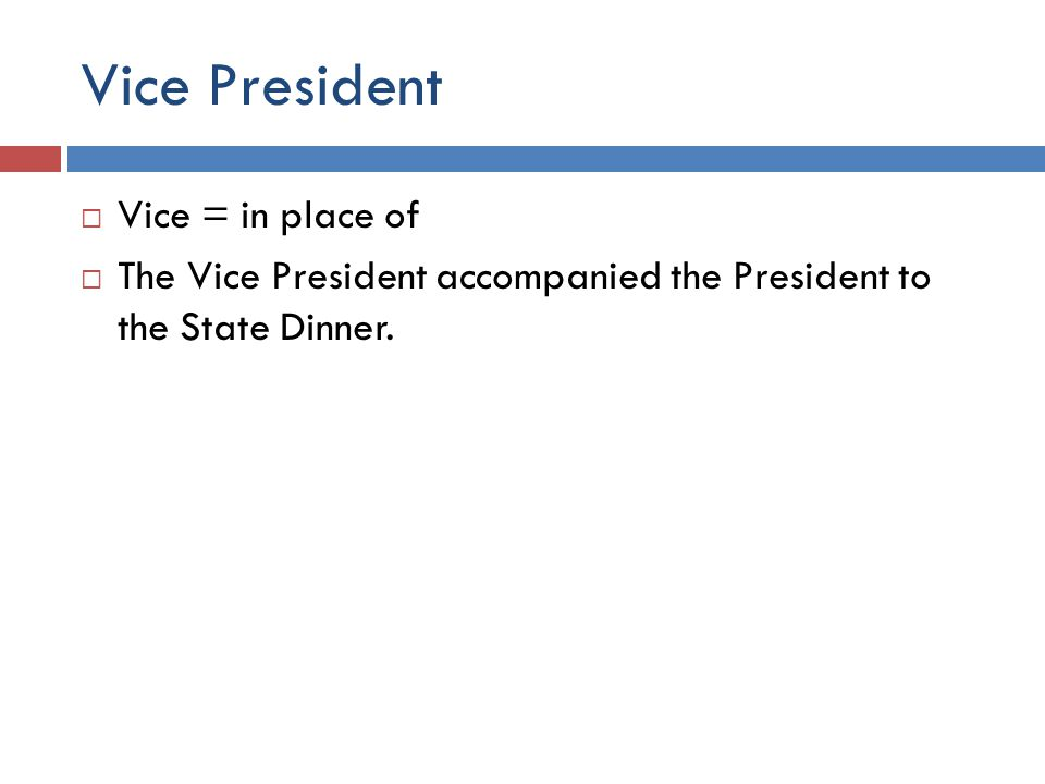 Vice President  Vice = in place of  The Vice President accompanied the President to the State Dinner.