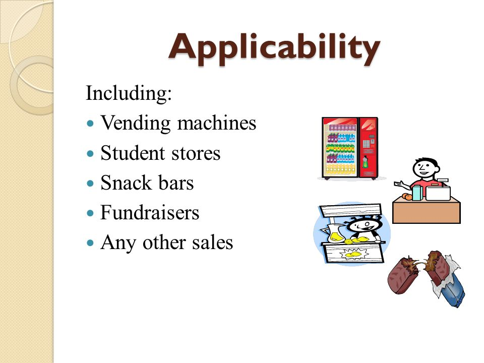 Applicability Including: Vending machines Student stores Snack bars Fundraisers Any other sales