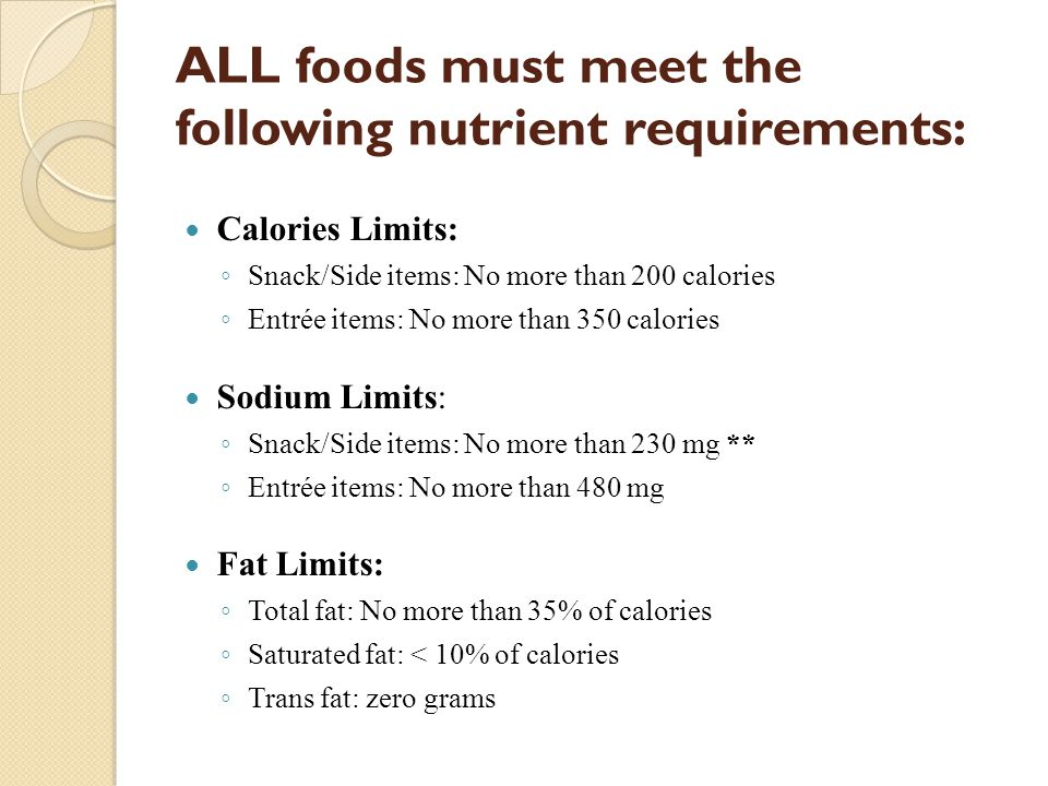 ALL foods must meet the following nutrient requirements: Calories Limits: ◦ Snack/Side items: No more than 200 calories ◦ Entrée items: No more than 350 calories Sodium Limits: ◦ Snack/Side items: No more than 230 mg ** ◦ Entrée items: No more than 480 mg Fat Limits: ◦ Total fat: No more than 35% of calories ◦ Saturated fat: < 10% of calories ◦ Trans fat: zero grams