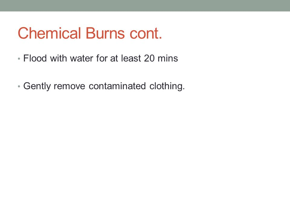 Chemical Burns cont. Flood with water for at least 20 mins Gently remove contaminated clothing.