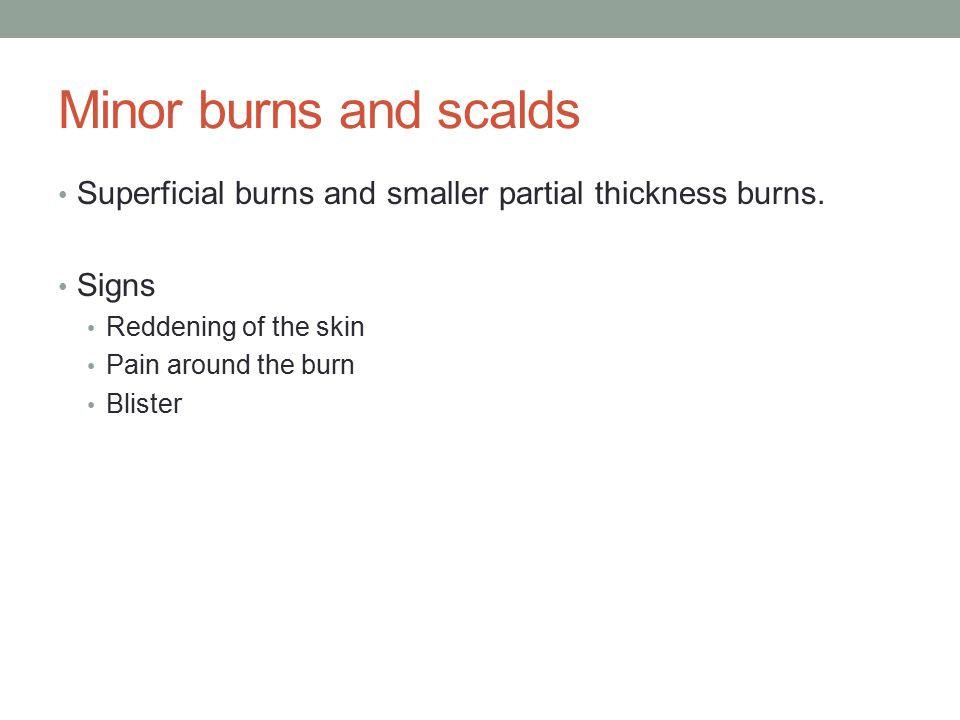 Minor burns and scalds Superficial burns and smaller partial thickness burns.