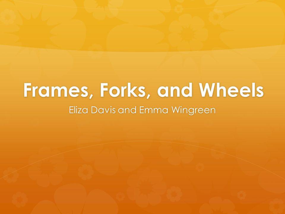 Frames, Forks, and Wheels Eliza Davis and Emma Wingreen