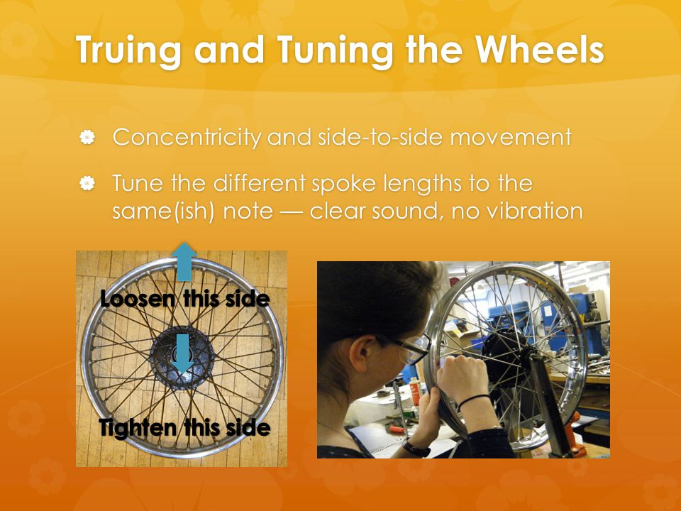 Truing and Tuning the Wheels  Concentricity and side-to-side movement  Tune the different spoke lengths to the same(ish) note — clear sound, no vibration