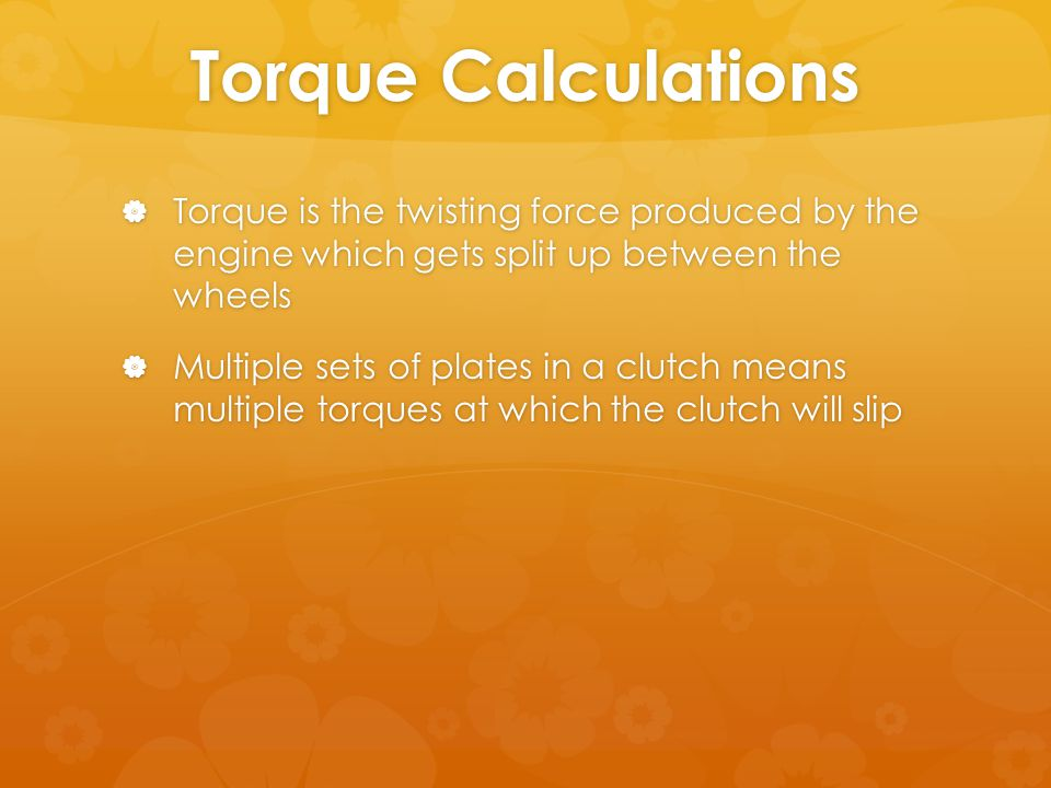 Torque Calculations  Torque is the twisting force produced by the engine which gets split up between the wheels  Multiple sets of plates in a clutch means multiple torques at which the clutch will slip