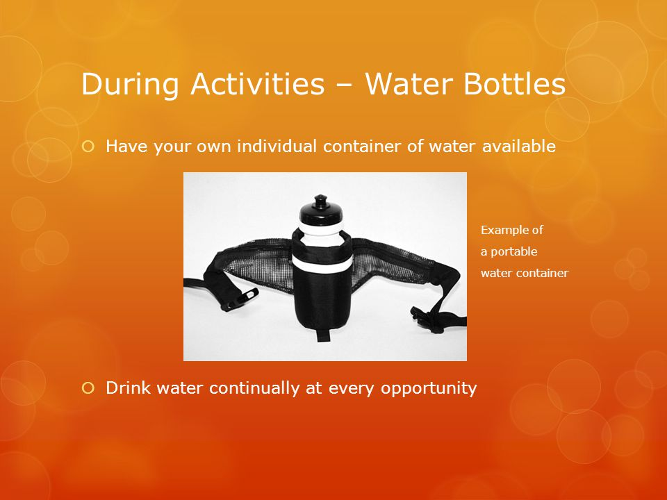 During Activities – Water Bottles  Have your own individual container of water available Example of a portable water container  Drink water continually at every opportunity