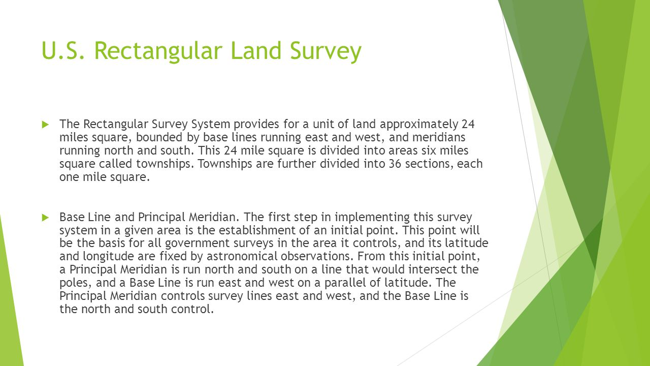 U.S. Rectangular Land Survey  The Rectangular Survey System provides for a unit of land approximately 24 miles square, bounded by base lines running