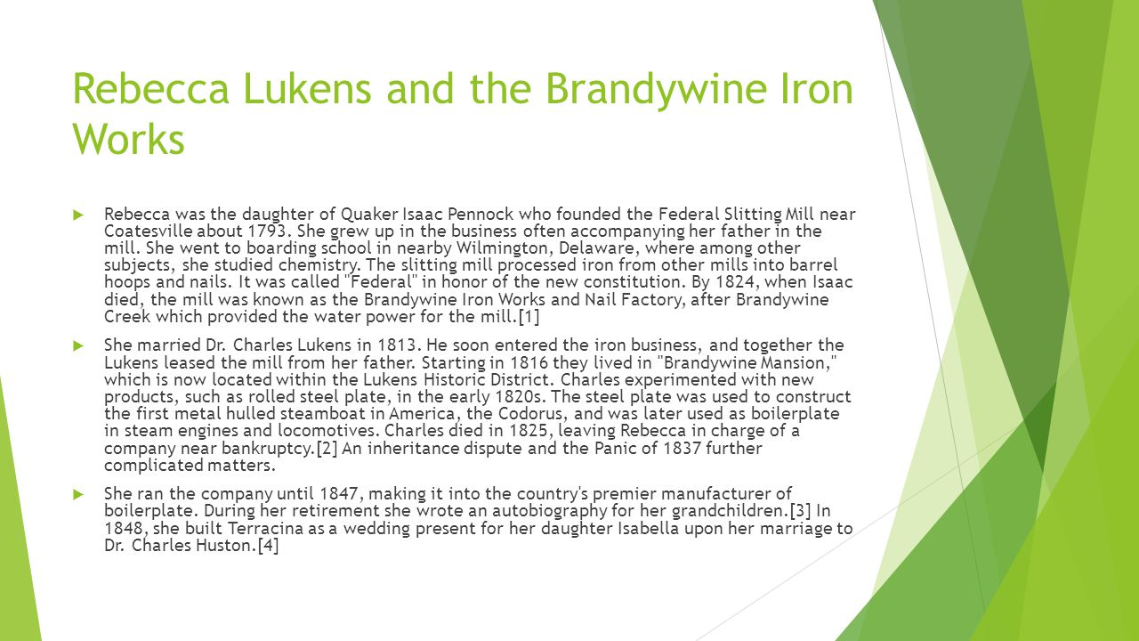 Rebecca Lukens and the Brandywine Iron Works  Rebecca was the daughter of Quaker Isaac Pennock who founded the Federal Slitting Mill near Coatesville about 1793.